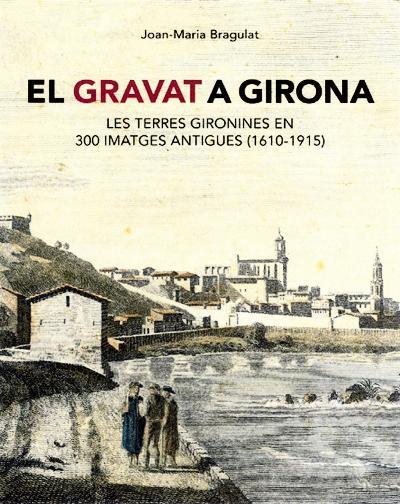 El gravat a Girona. Les terres gironines en 300 imatges antigues (1610-1915)