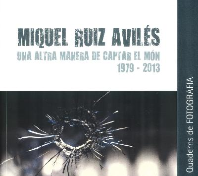 Miquel Ruiz Avilés. Una altra manera de captar el món 1979-2013.